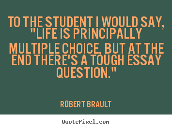 robert brault picture quotes to the student i would say life  robert brault picture quotes to the student i would say life is principally multiple life quotes
