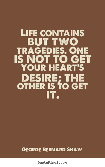 Quotes about life - Life contains but two tragedies. one is not to get your heart's desire;..