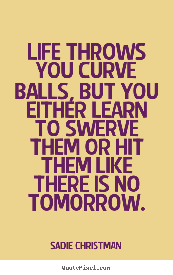 Create graphic pictures sayings about life - Life throws you curve balls, but you either..