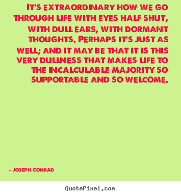 Quote about life - It's extraordinary how we go through life with eyes half shut, with dull..