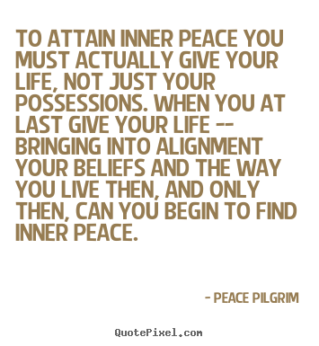 Peace Pilgrim picture quotes - To attain inner peace you must actually give your life, not.. - Life quotes