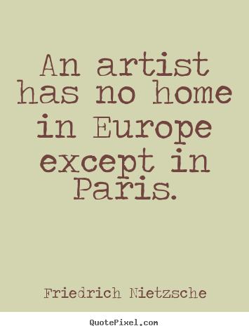 Friedrich Nietzsche picture quotes - An artist has no home in europe except in paris. - Life quotes