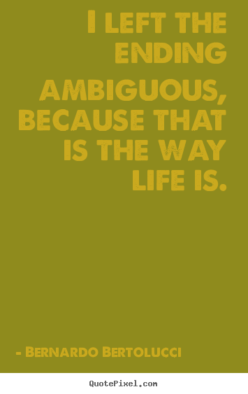 I left the ending ambiguous, because that is the way life.. Bernardo Bertolucci popular life quotes
