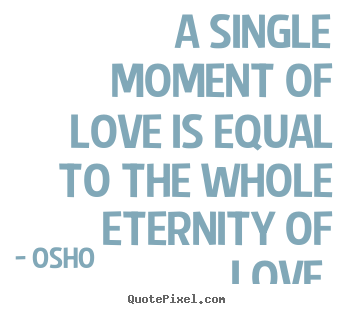 Quotes about life - A single moment of love is equal to the whole eternity of..