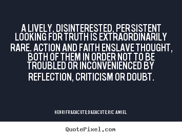 Quote about life - A lively, disinterested, persistent looking for truth is extraordinarily..