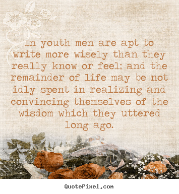 Life sayings - In youth men are apt to write more wisely than they really know..