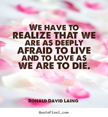 We have to realize that we are as deeply afraid to live and to.. Ronald David Laing famous life quotes