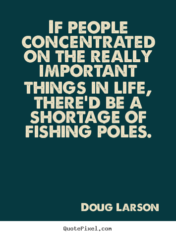 Life quotes - If people concentrated on the really important things in life,..