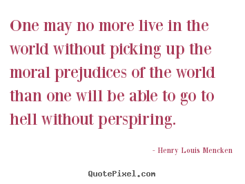 Henry Louis Mencken photo quote - One may no more live in the world without picking.. - Life quote