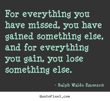 Quote about life - For everything you have missed, you have gained something else,..