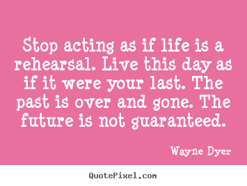 Customize poster quotes about life - Stop acting as if life is a rehearsal. live this day as if it were..
