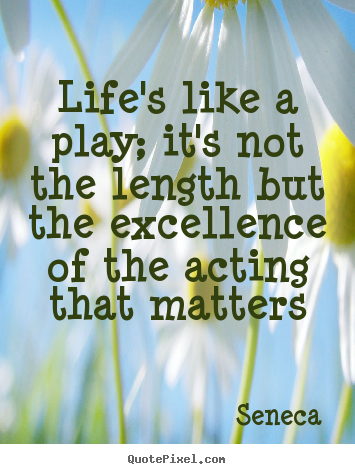 Quote about life - Life's like a play; it's not the length but the..