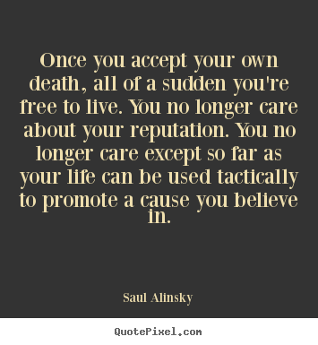 Life quote - Once you accept your own death, all of a sudden you're..
