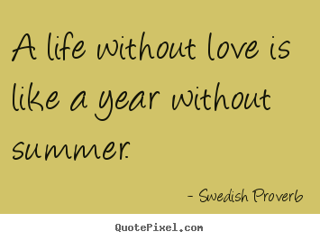 Swedish Proverb picture quote - A life without love is like a year without summer. - Life sayings