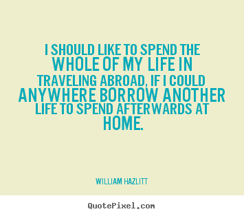 William Hazlitt picture quotes - I should like to spend the whole of my life in.. - Life quotes