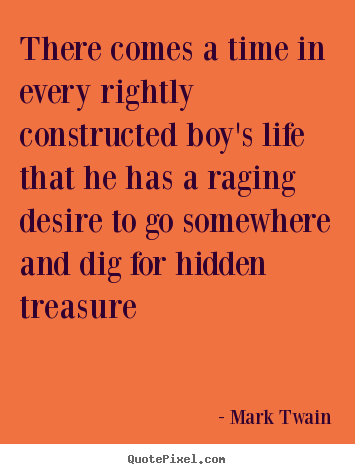 Life quotes - There comes a time in every rightly constructed boy's life that he has..