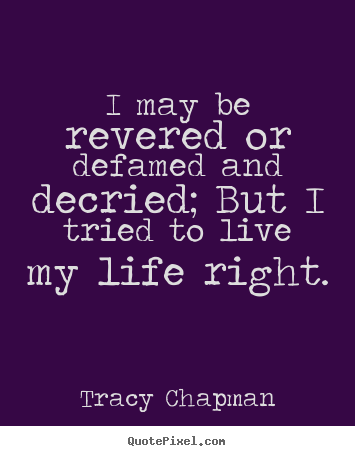 Life quotes - I may be revered or defamed and decried; but i tried to live..