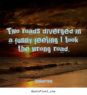 Two Roads Diverged In A Funny Feeling I Took The Wrong Road Unknown