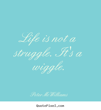 Life quotes - Life is not a struggle. it's a wiggle.