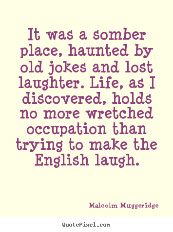 Quotes about life - It was a somber place, haunted by old jokes and lost..