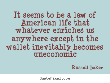 It seems to be a law of american life that whatever enriches.. Russell Baker top life quotes