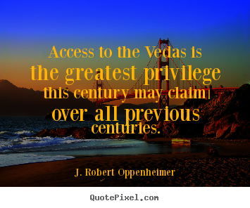 Life quotes - Access to the vedas is the greatest privilege..