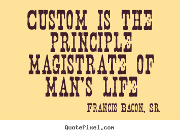 Quotes about life - Custom is the principle magistrate of man's life
