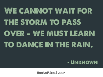 We cannot wait for the storm to pass over - we must.. Unknown famous life quotes