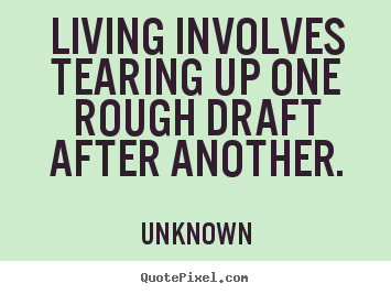 Living involves tearing up one rough draft after another. Unknown best life quotes