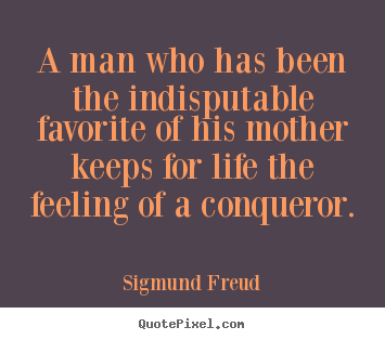 A man who has been the indisputable favorite of.. Sigmund Freud great life quote