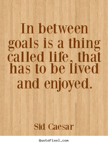 This Thing Called Life Quotes New In Between Goals Is A Thing Called Life That Has To.sid Caesar