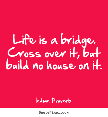 Life Is A Bridge Cross Over It But Build Indian Proverb Good Fascinating Best Proverb With Picture