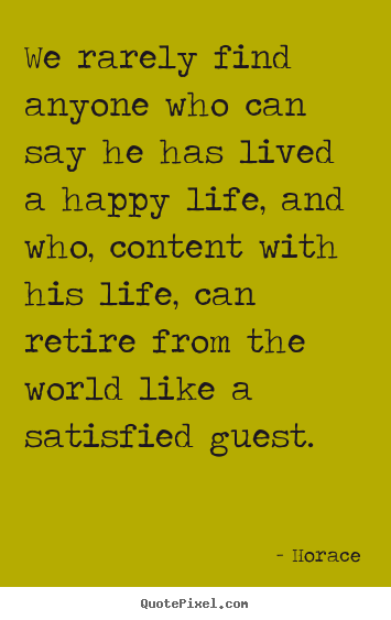 We rarely find anyone who can say he has lived a happy life,.. Horace famous life quotes