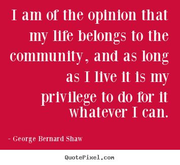 George Bernard Shaw picture quotes - I am of the opinion that my life belongs to the community,.. - Life quotes