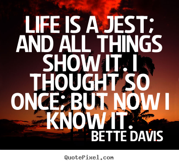 Quote about life - Life is a jest; and all things show it. i thought so once; but..