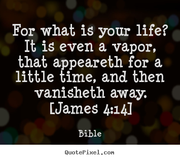 Life quotes - For what is your life? it is even a vapor, that appeareth for a little..
