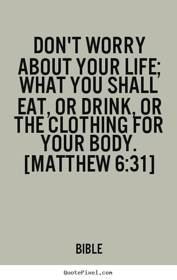 Don't worry about your life; what you shall eat, or.. Bible popular life quotes