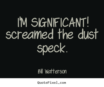 I'm significant! screamed the dust speck. Bill Watterson greatest life quote