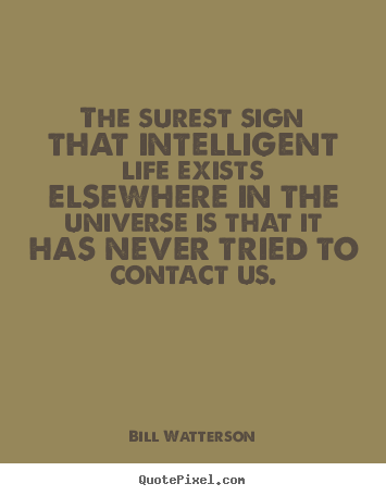 The surest sign that intelligent life exists.. Bill Watterson best life sayings