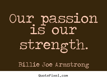Quotes about life - Our passion is our strength.