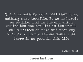 Life quotes - There is nothing more real than this, nothing more terrible. be..