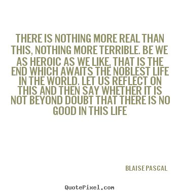 Blaise Pascal picture quotes - There is nothing more real than this, nothing more terrible... - Life quotes