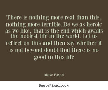 There is nothing more real than this, nothing.. Blaise Pascal top life sayings