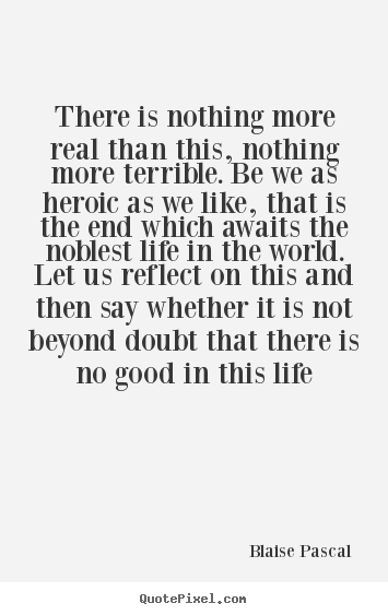Life quotes - There is nothing more real than this, nothing more terrible...