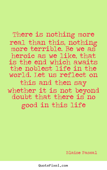 There is nothing more real than this, nothing more terrible... Blaise Pascal famous life quotes