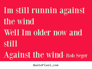 Life quotes - Im still runnin against the windwell im older now and stillagainst..