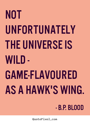 Not unfortunately the universe is wild - game-flavoured as a hawk's wing. B.P. Blood  life quotes