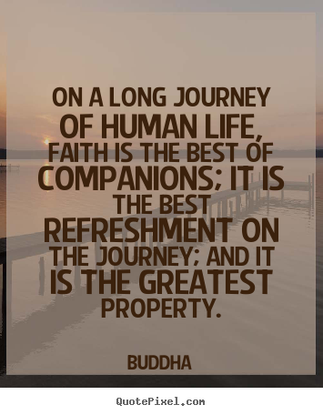 Create picture quotes about life - On a long journey of human life, faith is the best of companions;..
