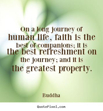 Sayings about life - On a long journey of human life, faith is the best of companions;..