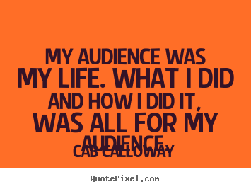 My audience was my life. what i did and.. Cab Calloway popular life quote